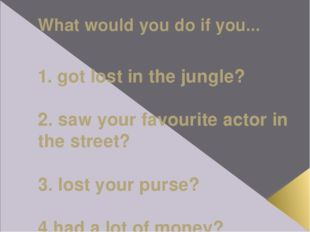 What would you do if you... 1. got lost in the jungle? 2. saw your favourite