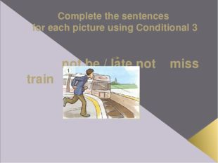 Complete the sentences for each picture using Conditional 3 not be / late not
