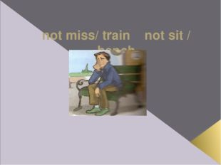 not miss/ train not sit / bench If Ross hadn't missed the train, he wouldn't