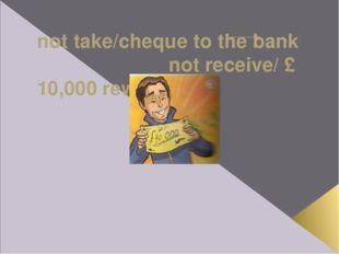 not take/cheque to the bank not receive/ £ 10,000 rewards If Ross hadn't tak