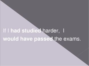 If I had studied harder, I would have passed the exams.