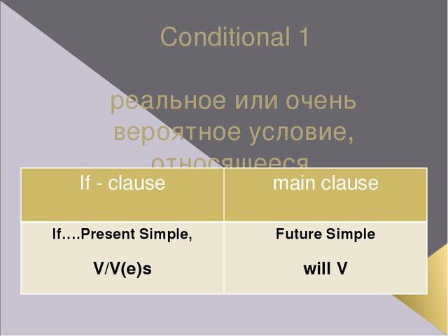 Conditional 1 реальное или очень вероятное условие, относящееся к настоящему...
