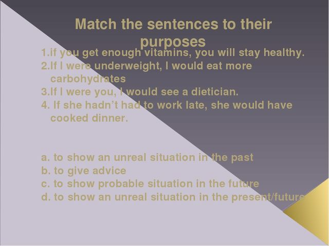 Match the sentences to their purposes 1.if you get enough vitamins, you will...