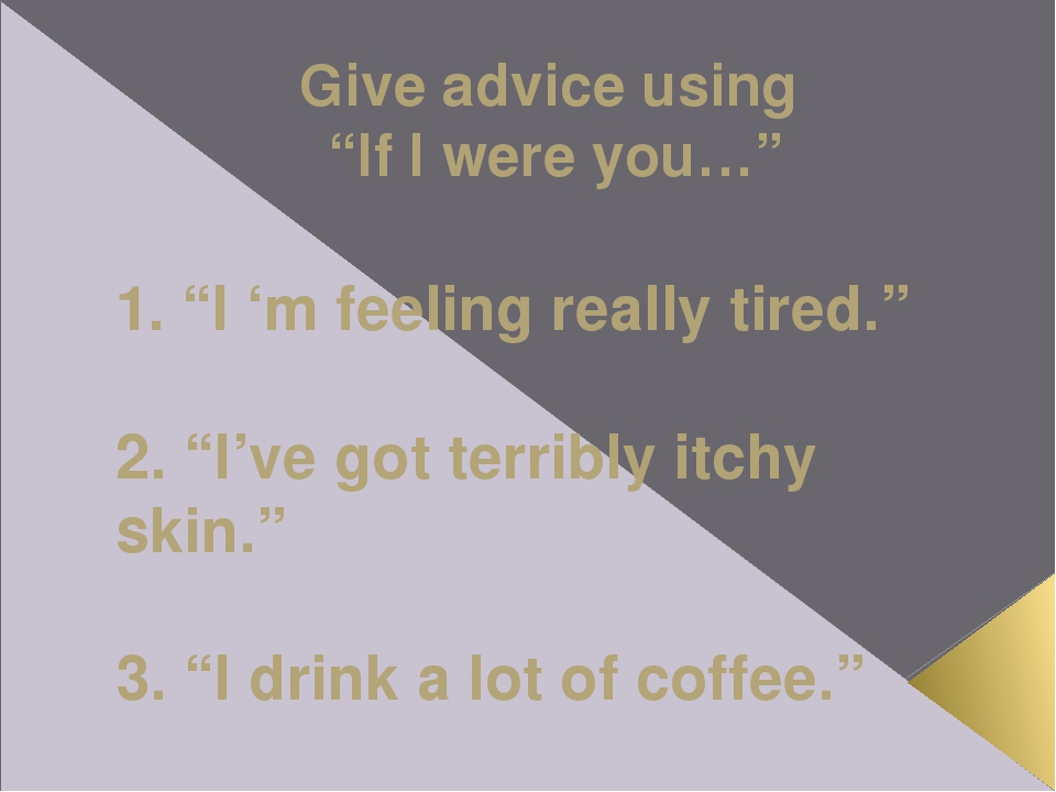 """Give advice using """"If I were you…"""" 1. """"I 'm feeling really tired."""" 2. """"I've g..."""