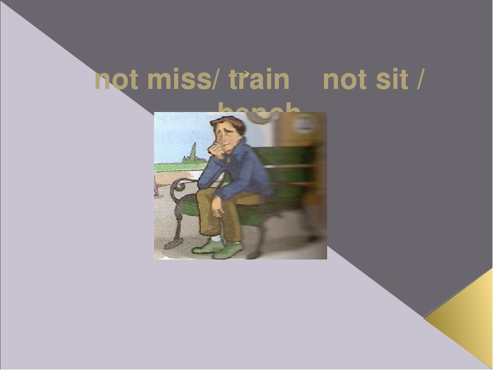 not miss/ train not sit / bench If Ross hadn't missed the train, he wouldn't...