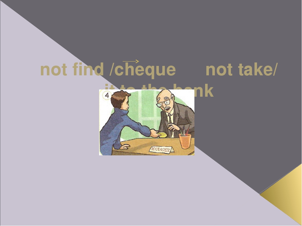 not find /cheque not take/ it to the bank If Ross hadn't found the cheque, h...