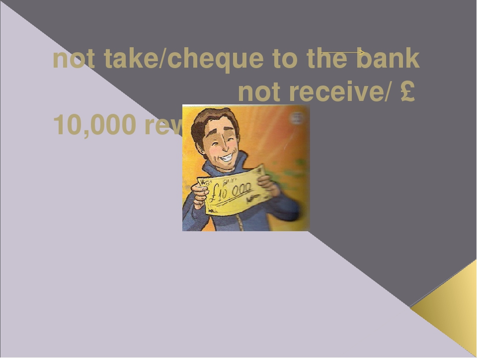 not take/cheque to the bank not receive/ £ 10,000 rewards If Ross hadn't tak...
