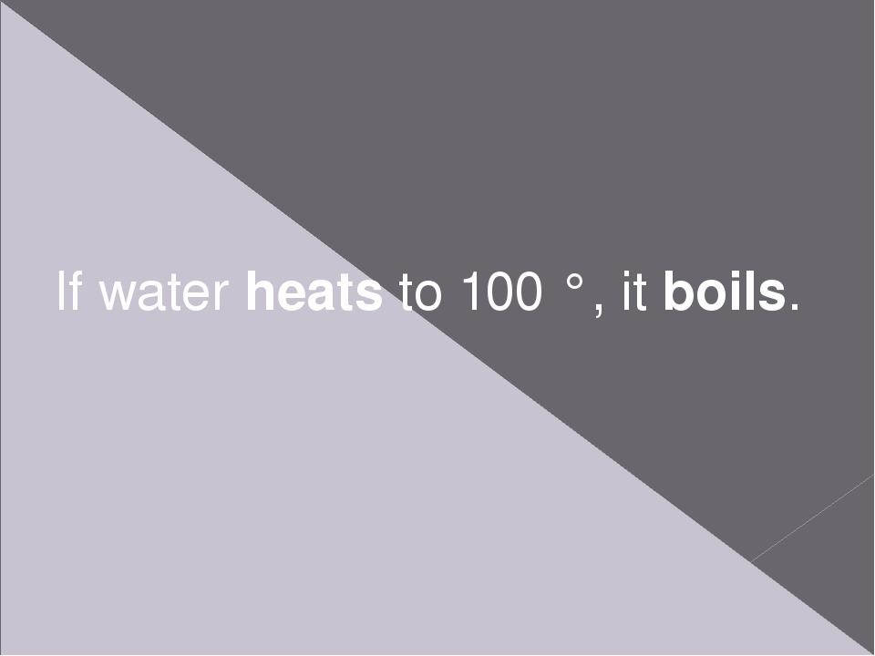 If water heats to 100 °, it boils.