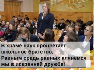 В храме наук процветает школьное братство, Равным средь равных клянемся мы в