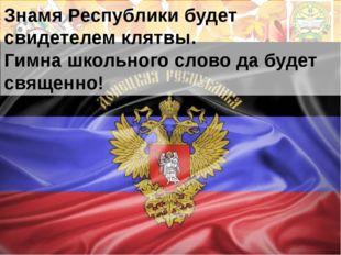 Знамя Республики будет свидетелем клятвы. Гимна школьного слово да будет свящ