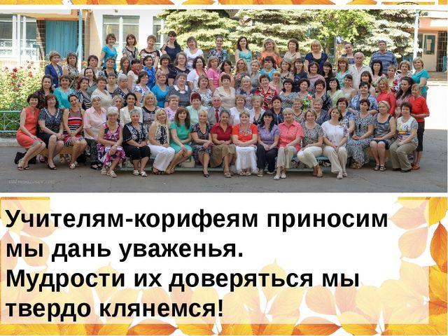 Учителям-корифеям приносим мы дань уваженья. Мудрости их доверяться мы твердо...
