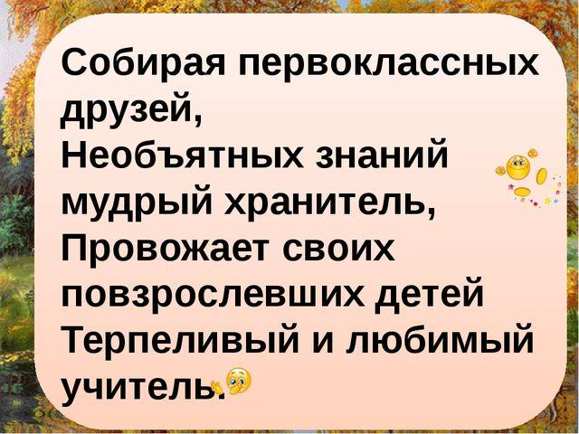 Собирая первоклассных друзей, Необъятных знаний мудрый хранитель, Провожает с...