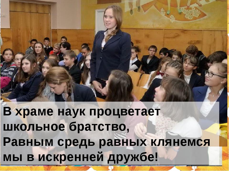 В храме наук процветает школьное братство, Равным средь равных клянемся мы в...