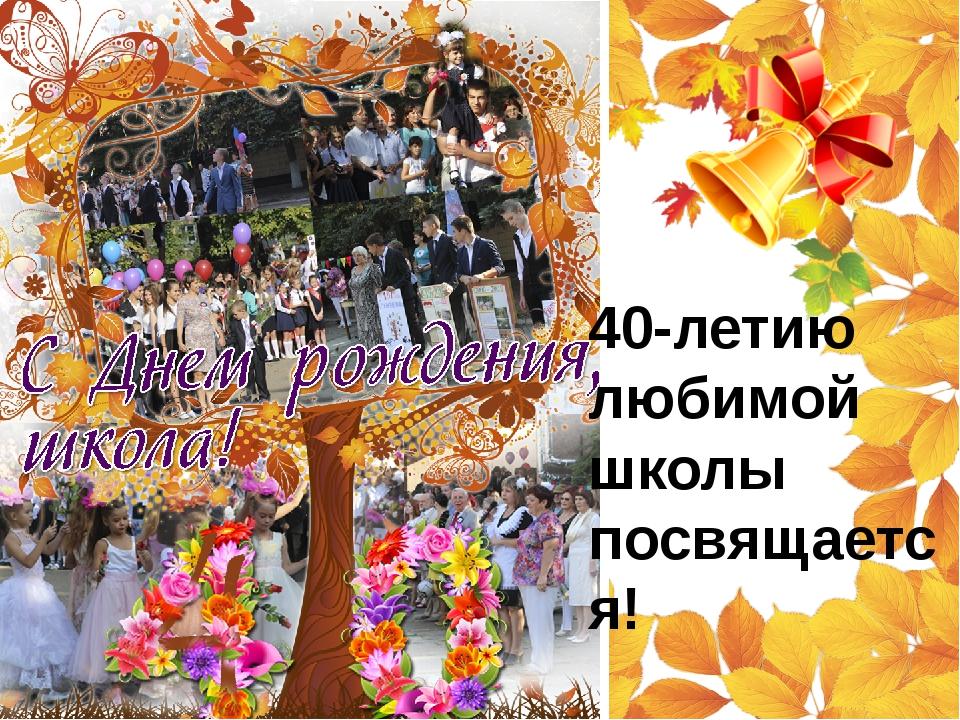 40-летию любимой школы посвящается!