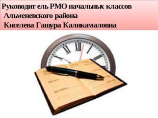 Руководитель РМО начальных классов Альменевского района Киселева Гашура Калик