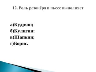 а)Кудряш; б)Кулигин; в)Шапкин; г)Борис.