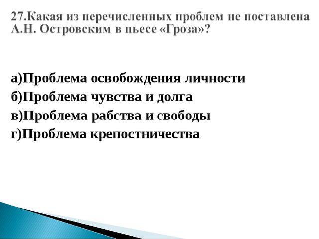 а)Проблема освобождения личности б)Проблема чувства и долга в)Проблема рабств...