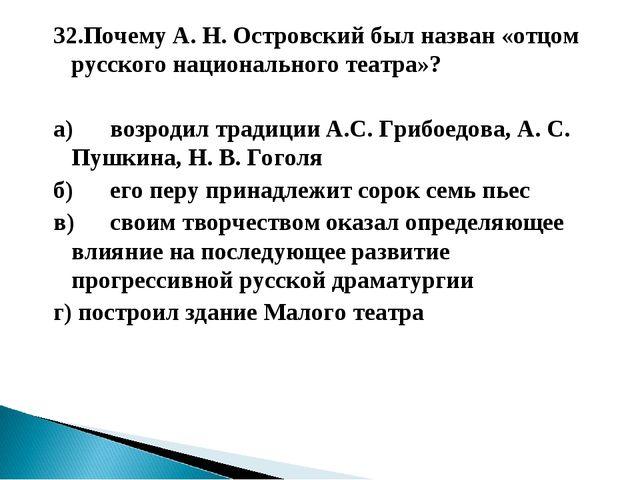32.Почему А. Н. Островский был назван «отцом русского национального театра»?...