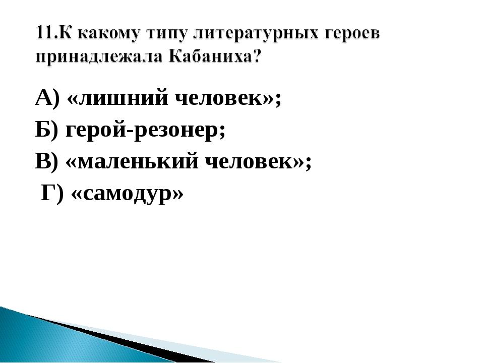 А) «лишний человек»; Б) герой-резонер; В) «маленький человек»; Г) «самодур»