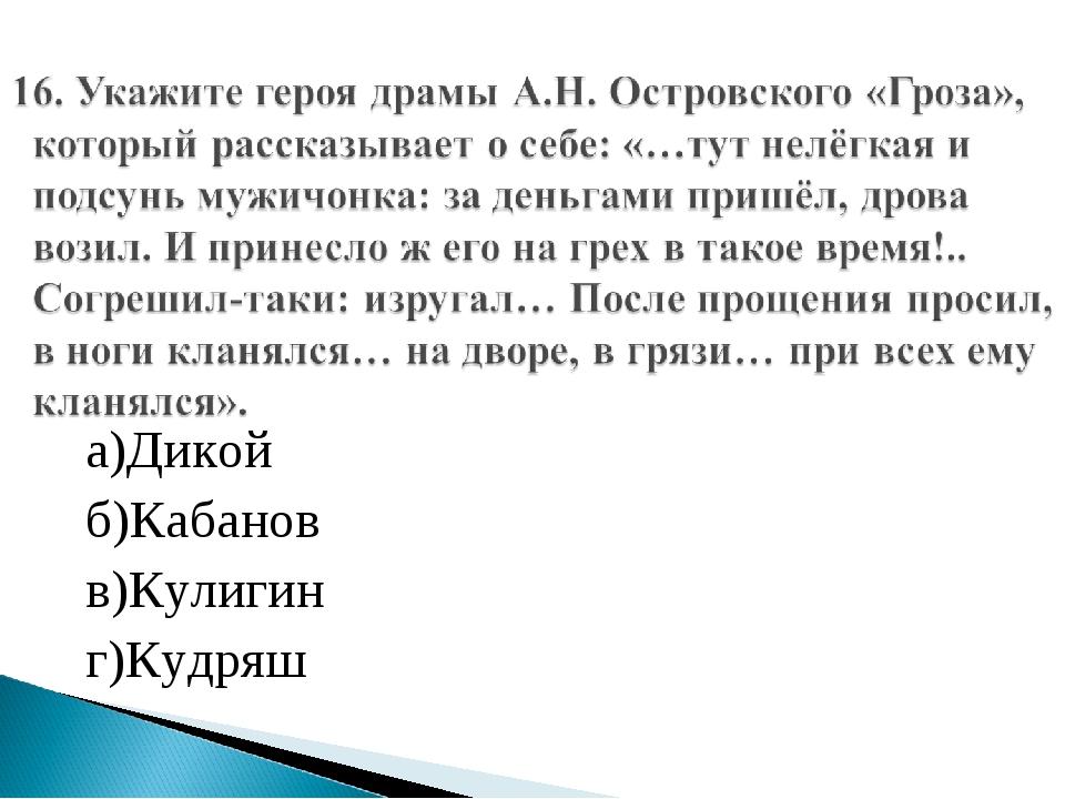 а)Дикой б)Кабанов в)Кулигин г)Кудряш