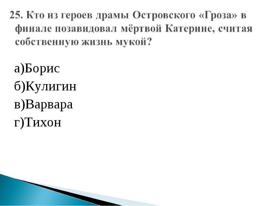 а)Борис б)Кулигин в)Варвара г)Тихон