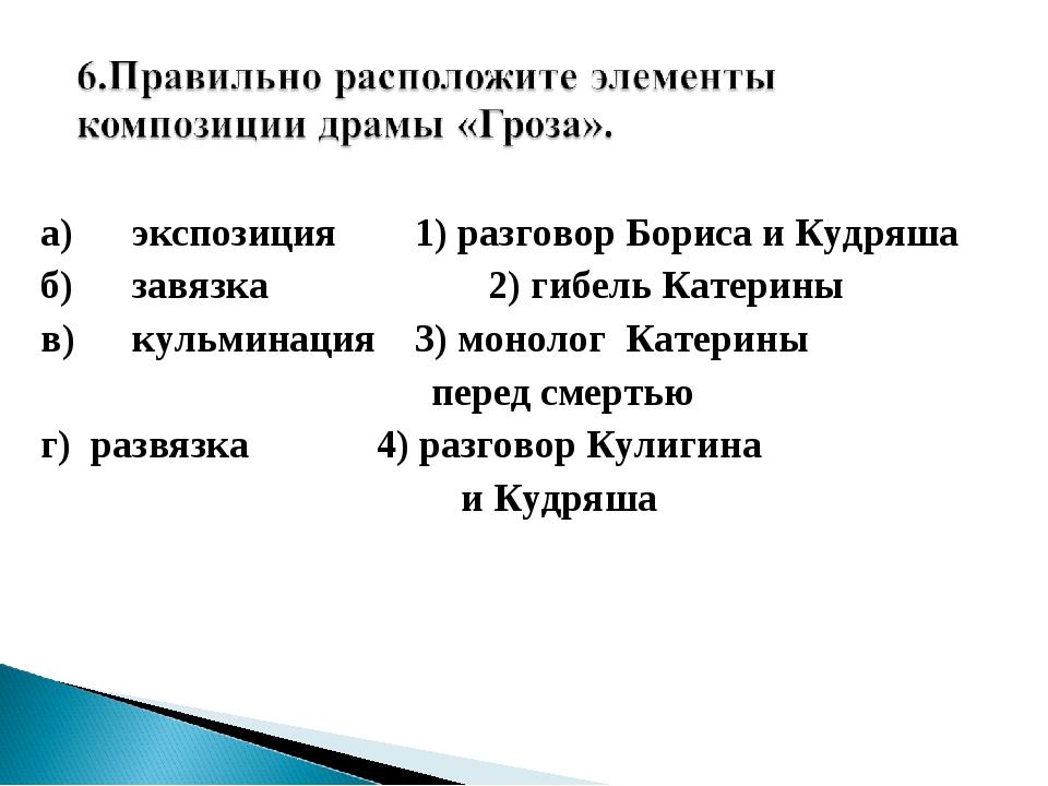 а)экспозиция 1) разговор Бориса и Кудряша б)завязка 2) гибель Катерины в)...