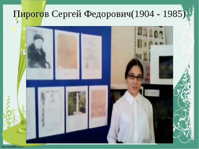 Пирогов Сергей Федорович(1904 - 1985) http://linda6035.ucoz.ru/