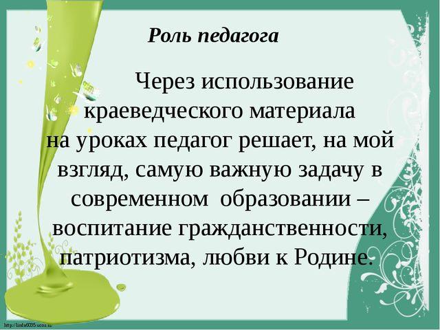Роль педагога Через использование краеведческого материала на уроках педагог...