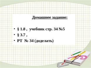 Домашнее задание: § 1.8 , учебник стр. 34 №5 § 3.7 , РТ № 34 (доделать)