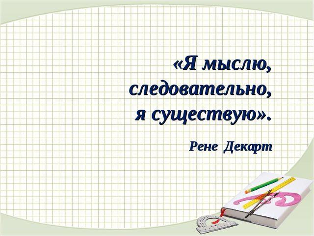 «Я мыслю, следовательно, я существую». Рене Декарт