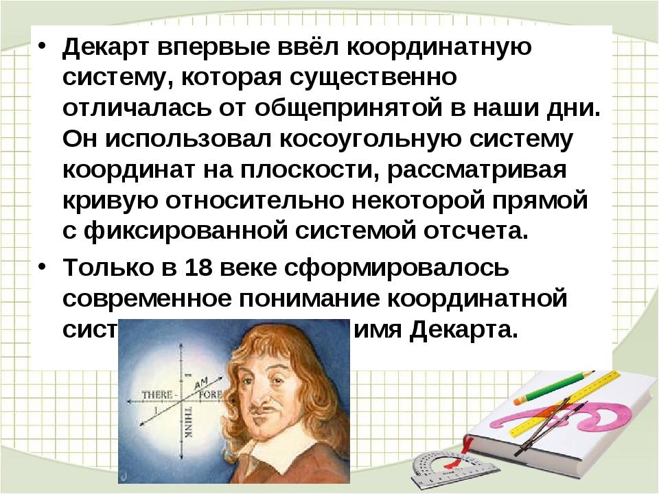 Декарт впервые ввёл координатную систему, которая существенно отличалась от о...