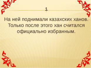 На ней поднимали казахских ханов. Только после этого хан считался официально