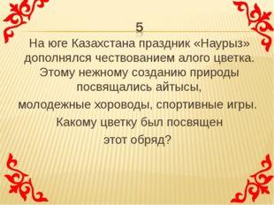 На юге Казахстана праздник «Наурыз» дополнялся чествованием алого цветка. Это