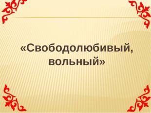 «Свободолюбивый, вольный»