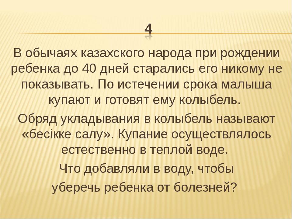 В обычаях казахского народа при рождении ребенка до 40 дней старались его ник...