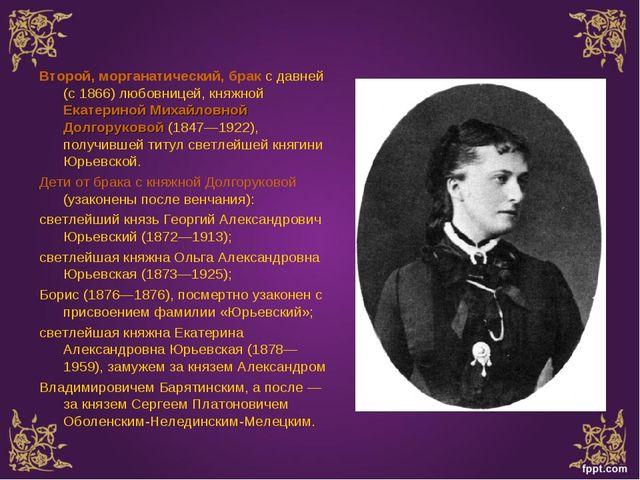 Второй, морганатический, брак с давней (с 1866) любовницей, княжной Екатерино...