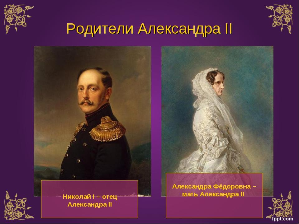 Родители Александра II Николай I – отец Александра II Александра Фёдоровна –...