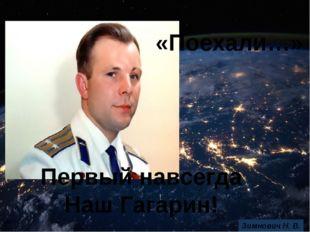 Первый навсегда Наш Гагарин! «Поехали…» Зимнович Н. В.
