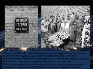 27 марта 1968 года Юрий Гагарин погиб в авиационной катастрофе, выполняя тре