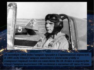 25 октября 1954 года Гагарин пришёл в Саратовский аэроклуб. В 1955 году Юрий