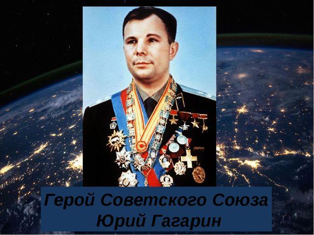 Герой Советского Союза Юрий Гагарин
