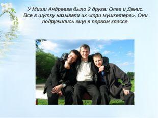 У Миши Андреева было 2 друга: Олег и Денис. Все в шутку называли их «три мушк