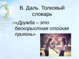 В. Даль. Толковый словарь «Дружба – это бескорыстная стойкая приязнь»