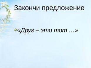 Закончи предложение «Друг – это тот …»