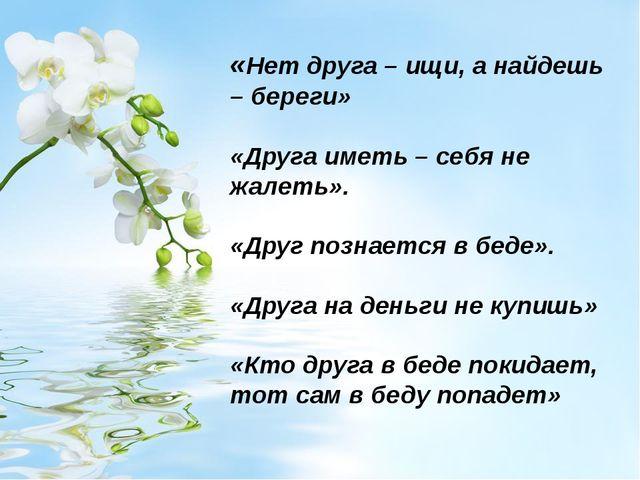 «Нет друга – ищи, а найдешь – береги» «Друга иметь – себя не жалеть». «Друг п...