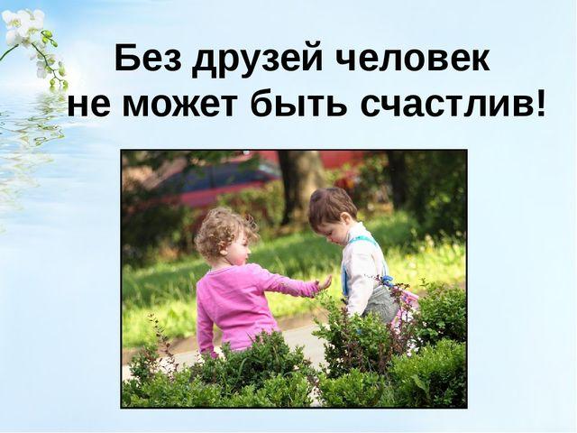 Без друзей человек не может быть счастлив!