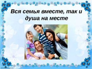 Вся семья вместе, так и душа на месте