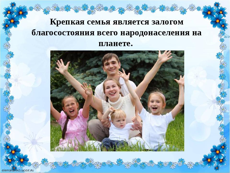 Крепкая семья является залогом благосостояния всего народонаселения на плане...