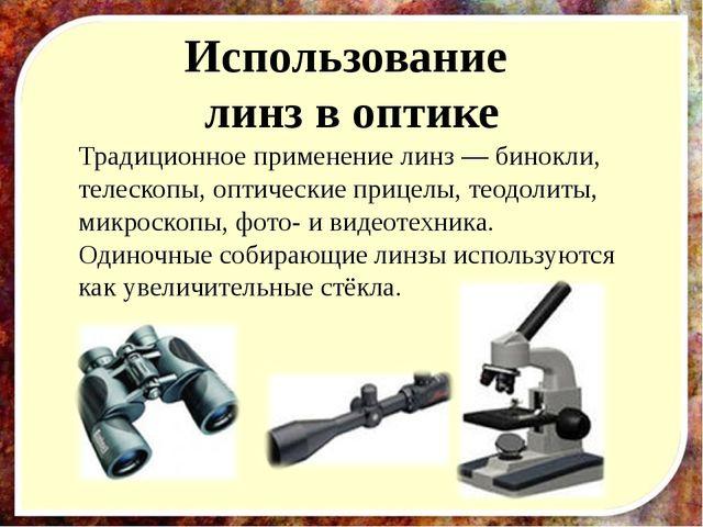 Использование линз в оптике Традиционное применение линз — бинокли, телескопы...