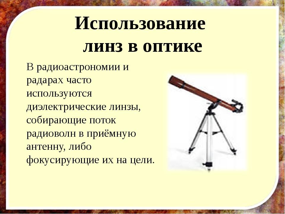 Использование линз в оптике В радиоастрономии и радарах часто используются ди...